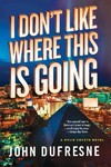 I Don't Like Where This Is Going - John Dufresne (Paperback)