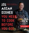 101 Asian Dishes You Need to Cook Before You Die - Jet Tila (Paperback)