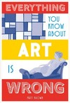 Everything You Know About Art Is Wrong - Matt Brown (Hardcover)