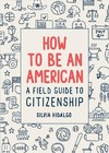How to Be An American: a Field Guide to Citizenship - Silvia Hidalgo (Paperback)