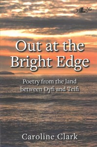 Out At the Bright Edge - Poetry From the Land Between Dyfi and Teifi - Caroline Clark (Paperback) - Cover