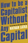 How To Be A Capitalist Without Any Capital - Nathan Latka (Paperback)
