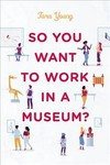 So You Want To Work In A Museum? - Tara Young (Hardcover)
