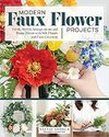 Modern Faux Flower Projects: Fresh, Stylish Arrangements And Home Decor With Silk Florals And Faux Greenery - Stevie Storck (Paperback)