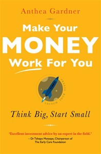Make Your Money Work for You: Think Big, Start Small - Anthea Gardner (Paperback) - Cover