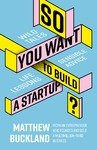 So You Want to Build a Startup - Matthew Buckland