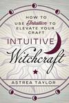 Intuitive Witchcraft: How to Use Intuition to Elevate Your Craft - Astrea Taylor (Paperback)