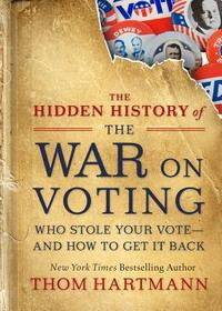 The Hidden History of the War on Voting: Who Stole Your Vote and How to Get It Back - Thom Hartmann (Paperback) - Cover