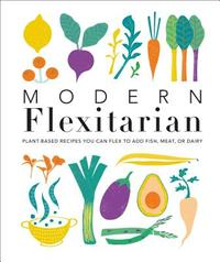 Modern Flexitarian: 100+ Plant-Based Recipes You Can Flex to Add Fish, Meat, or Dairy - DK (Hardcover) - Cover
