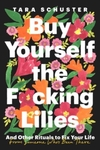 Buy Yourself the F*cking Lilies: And Other Rituals to Fix Your Life, from Someone Who's Been There - Tara Schuster (Hardcover)