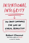 Intentional Integrity: How Smart Companies Can Lead an Ethical Revolution - Robert Chesnut (Hardcover)