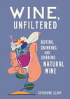 Wine, Unfiltered: Buying, Drinking, and Sharing Natural Wine - Katherine Clary (Hardcover)