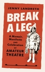 Break a Leg : a Memoir, Manifesto and Celebration of Amateur Theatre - Jenny Landreth (Hardcover)