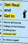 Get Real and Get in: How to Get Into the College of Your Dreams by Being Your Authentic Self - Aviva Legatt (Paperback)